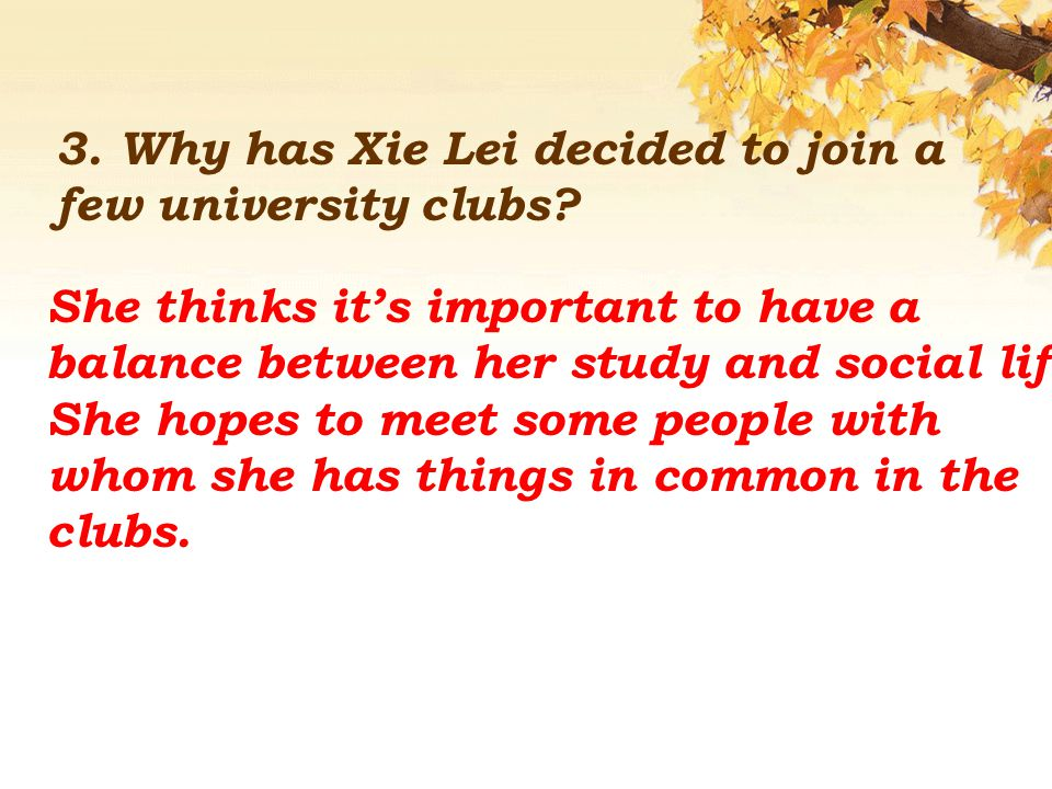 3. Why has Xie Lei decided to join a few university clubs? She thinks it's important to have a balance between her study and social life. She hopes to