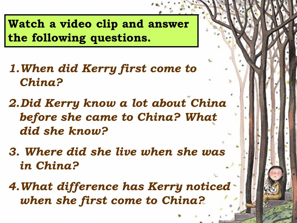 Watch a video clip and answer the following questions. 1.When did Kerry first come to China? 2.Did Kerry know a lot about China before she came to Chi