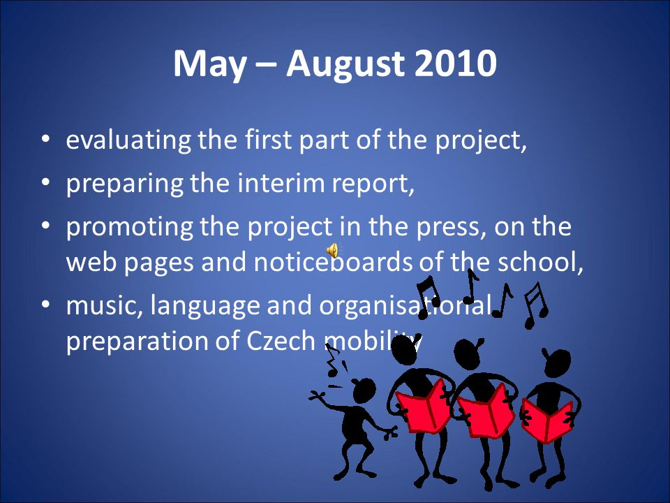 May – August 2010 evaluating the first part of the project, preparing the interim report, promoting the project in the press, on the web pages and noticeboards of the school, music, language and organisational preparation of Czech mobility
