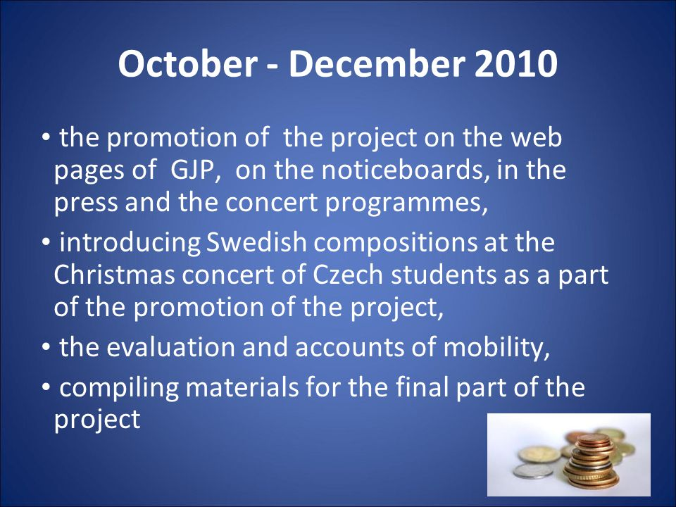 October - December 2010 the promotion of the project on the web pages of GJP, on the noticeboards, in the press and the concert programmes, introducing Swedish compositions at the Christmas concert of Czech students as a part of the promotion of the project, the evaluation and accounts of mobility, compiling materials for the final part of the project