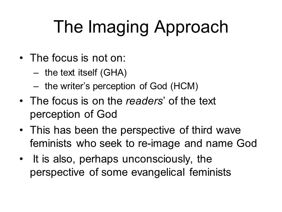 The Imaging Approach The focus is not on: – the text itself (GHA) – the writer's perception of God (HCM) The focus is on the readers' of the text perception of God This has been the perspective of third wave feminists who seek to re-image and name God It is also, perhaps unconsciously, the perspective of some evangelical feminists