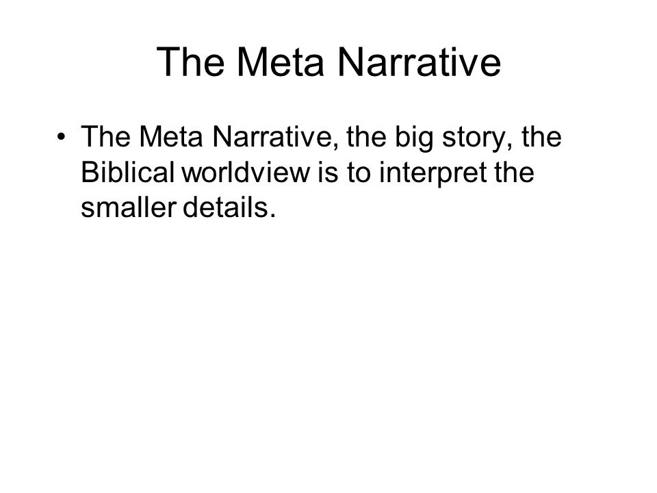 The Meta Narrative The Meta Narrative, the big story, the Biblical worldview is to interpret the smaller details.