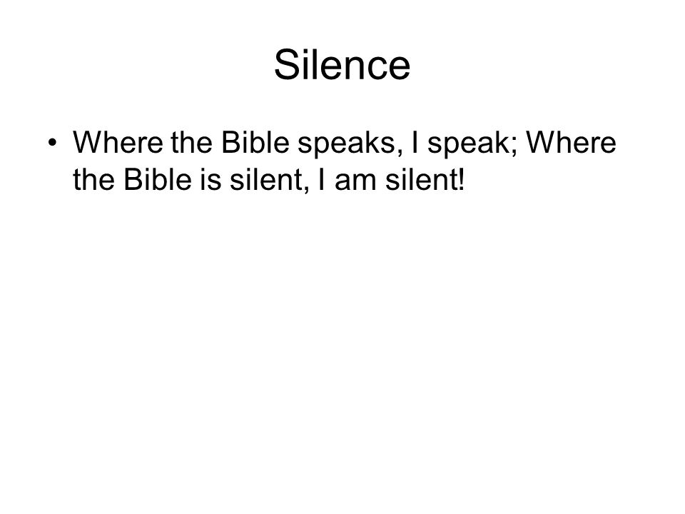 Silence Where the Bible speaks, I speak; Where the Bible is silent, I am silent!
