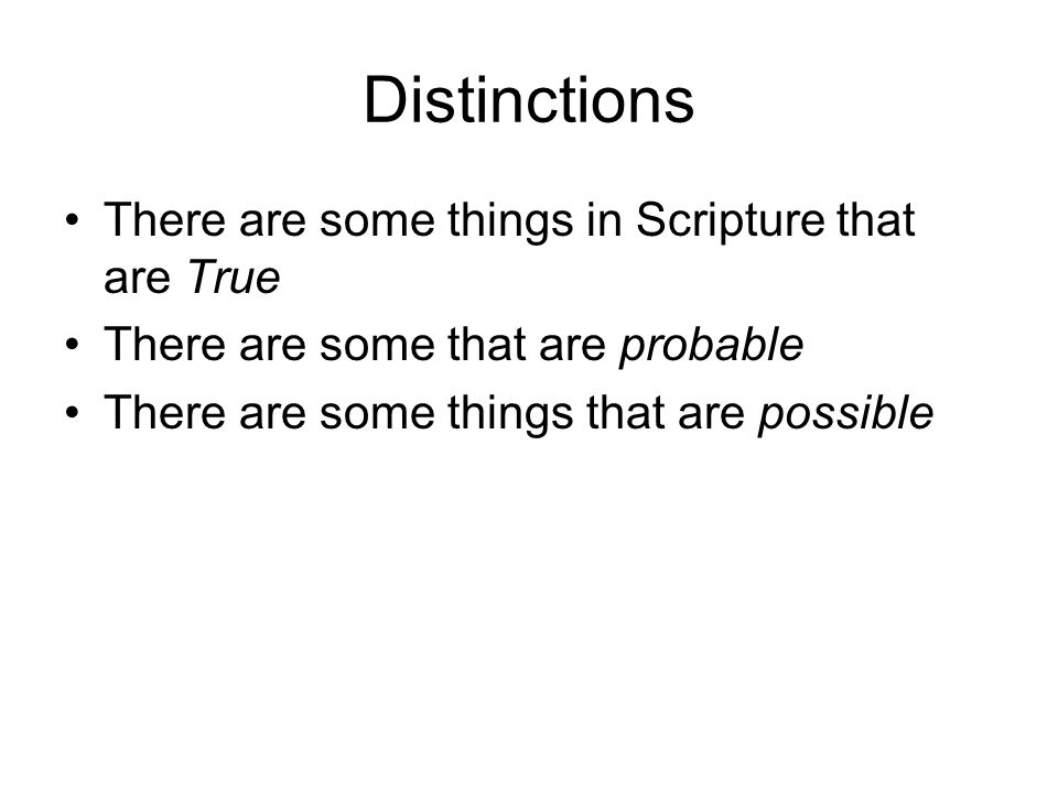 Distinctions There are some things in Scripture that are True There are some that are probable There are some things that are possible