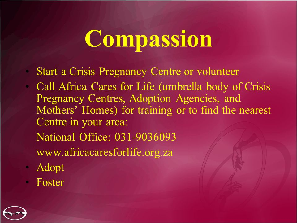 Compassion Start a Crisis Pregnancy Centre or volunteer Call Africa Cares for Life (umbrella body of Crisis Pregnancy Centres, Adoption Agencies, and Mothers' Homes) for training or to find the nearest Centre in your area: National Office: 031-9036093 www.africacaresforlife.org.za Adopt Foster