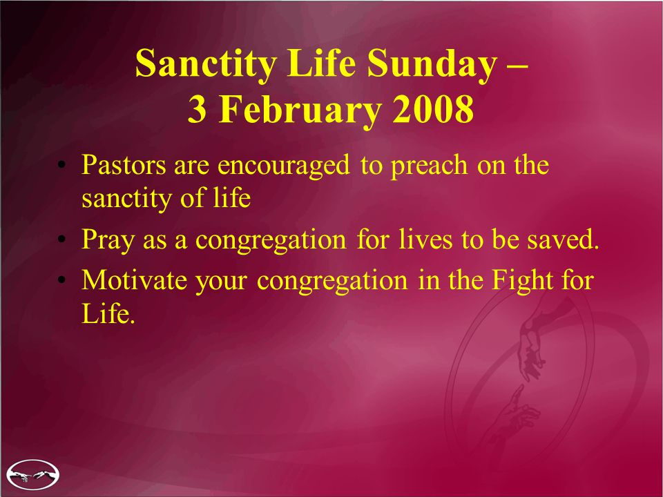 Sanctity Life Sunday – 3 February 2008 Pastors are encouraged to preach on the sanctity of life Pray as a congregation for lives to be saved.