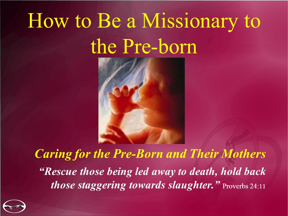 How to Be a Missionary to the Pre-born Caring for the Pre-Born and Their Mothers Rescue those being led away to death, hold back those staggering towards slaughter. Proverbs 24: 11