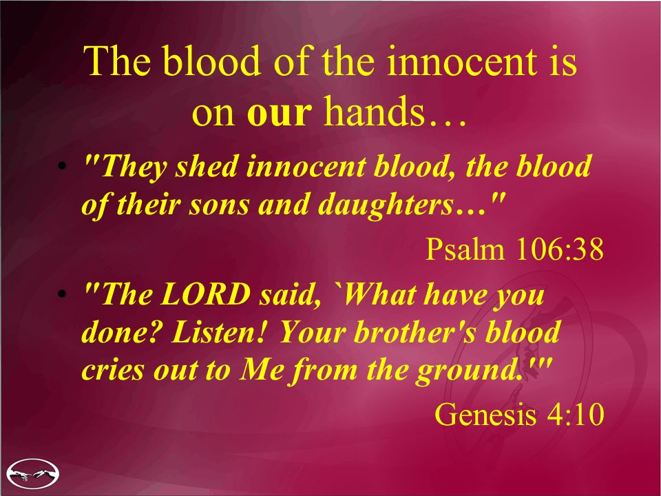 The blood of the innocent is on our hands… They shed innocent blood, the blood of their sons and daughters… Psalm 106:38 The LORD said, `What have you done.