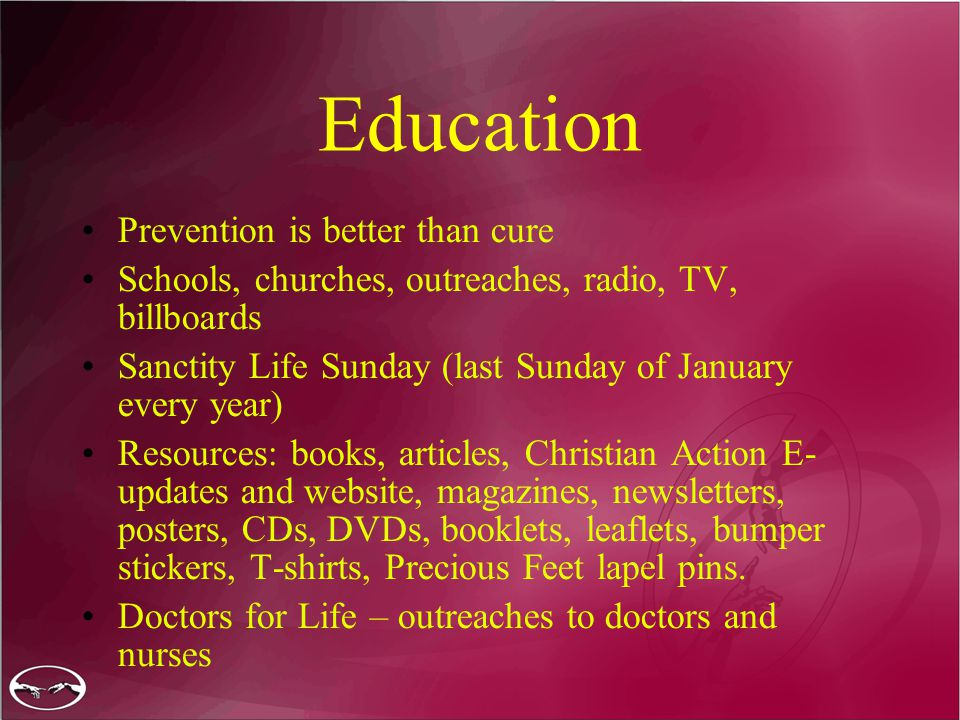 Education Prevention is better than cure Schools, churches, outreaches, radio, TV, billboards Sanctity Life Sunday (last Sunday of January every year) Resources: books, articles, Christian Action E- updates and website, magazines, newsletters, posters, CDs, DVDs, booklets, leaflets, bumper stickers, T-shirts, Precious Feet lapel pins.