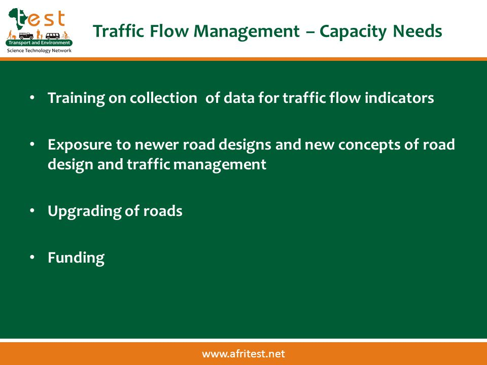 www.afritest.net Traffic Flow Management – Capacity Needs Training on collection of data for traffic flow indicators Exposure to newer road designs and new concepts of road design and traffic management Upgrading of roads Funding
