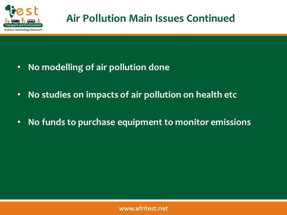 www.afritest.net Air Pollution Main Issues Continued No modelling of air pollution done No studies on impacts of air pollution on health etc No funds to purchase equipment to monitor emissions