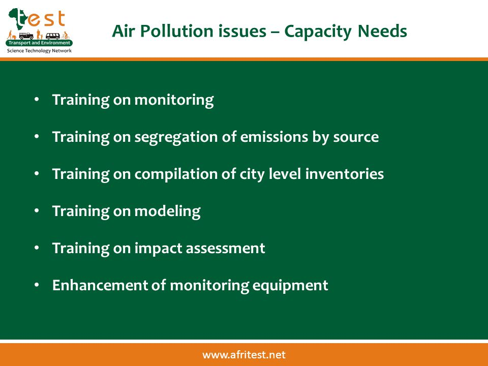 www.afritest.net Air Pollution issues – Capacity Needs Training on monitoring Training on segregation of emissions by source Training on compilation of city level inventories Training on modeling Training on impact assessment Enhancement of monitoring equipment