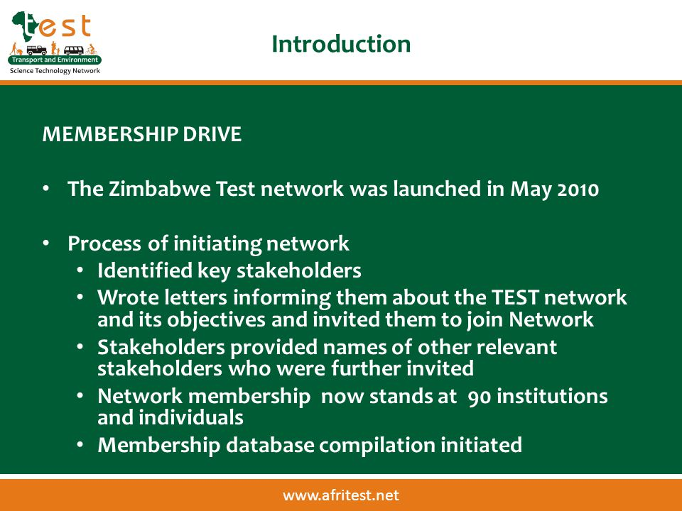 www.afritest.net Introduction MEMBERSHIP DRIVE The Zimbabwe Test network was launched in May 2010 Process of initiating network Identified key stakeholders Wrote letters informing them about the TEST network and its objectives and invited them to join Network Stakeholders provided names of other relevant stakeholders who were further invited Network membership now stands at 90 institutions and individuals Membership database compilation initiated