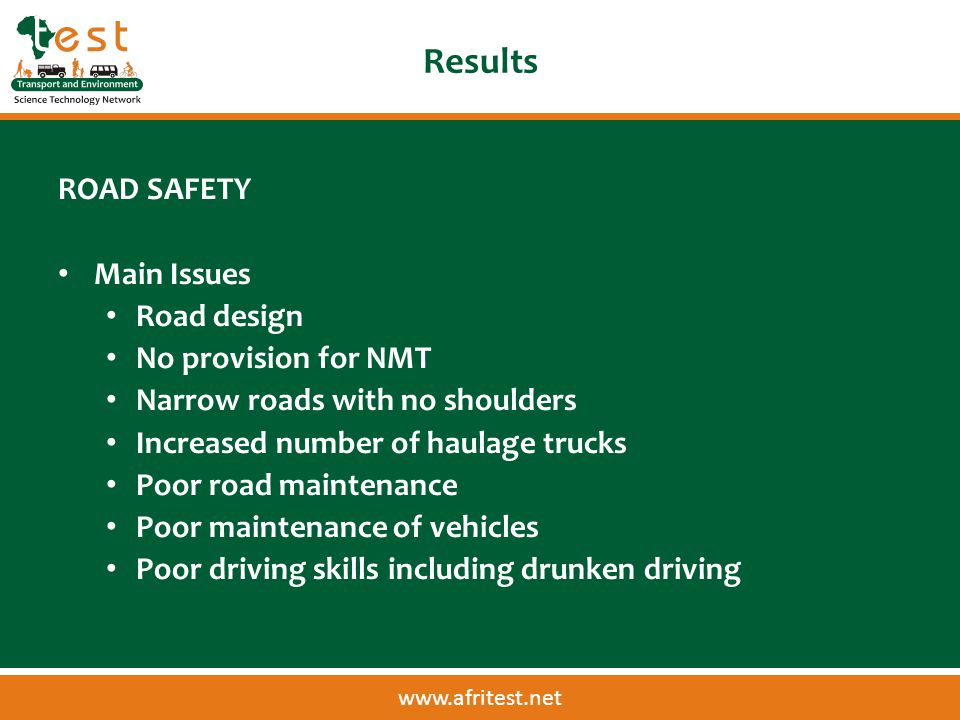 www.afritest.net Results ROAD SAFETY Main Issues Road design No provision for NMT Narrow roads with no shoulders Increased number of haulage trucks Poor road maintenance Poor maintenance of vehicles Poor driving skills including drunken driving