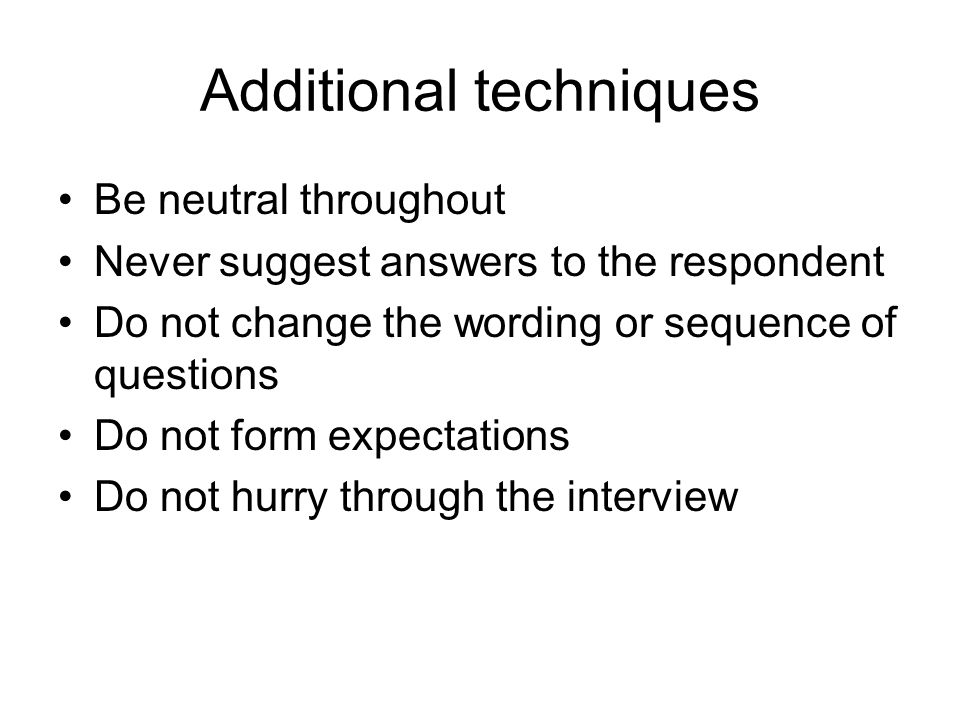 Additional techniques Be neutral throughout Never suggest answers to the respondent Do not change the wording or sequence of questions Do not form expectations Do not hurry through the interview