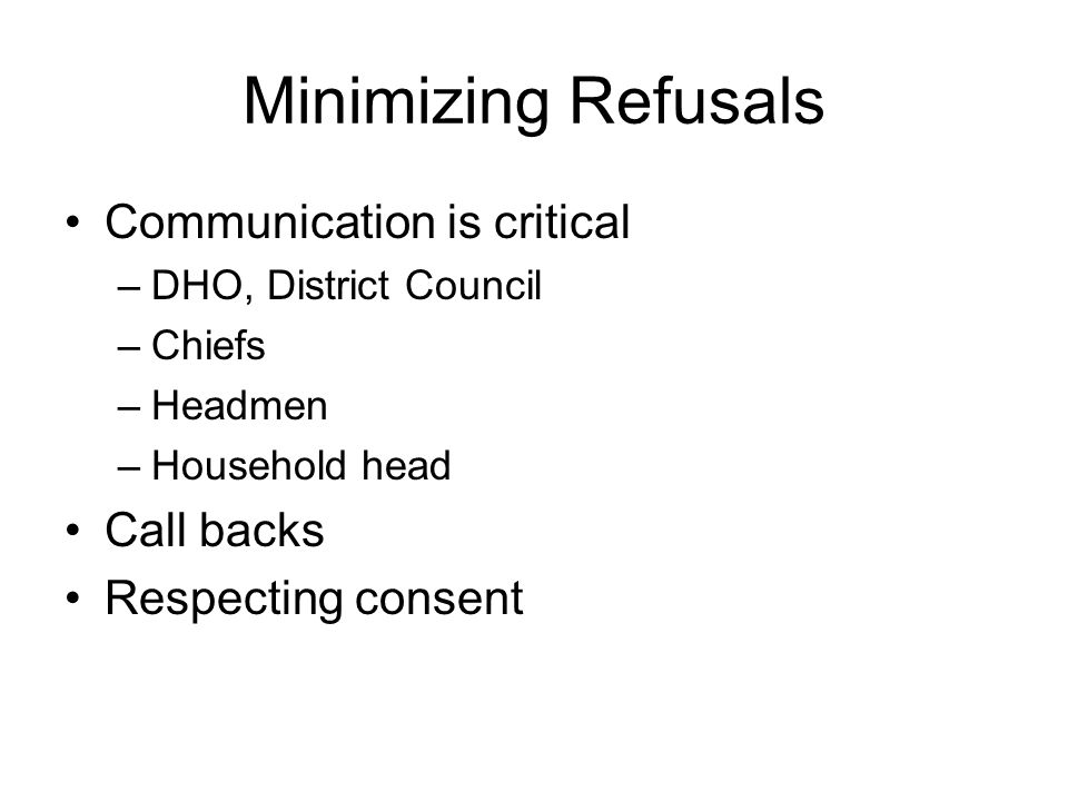 Minimizing Refusals Communication is critical –DHO, District Council –Chiefs –Headmen –Household head Call backs Respecting consent