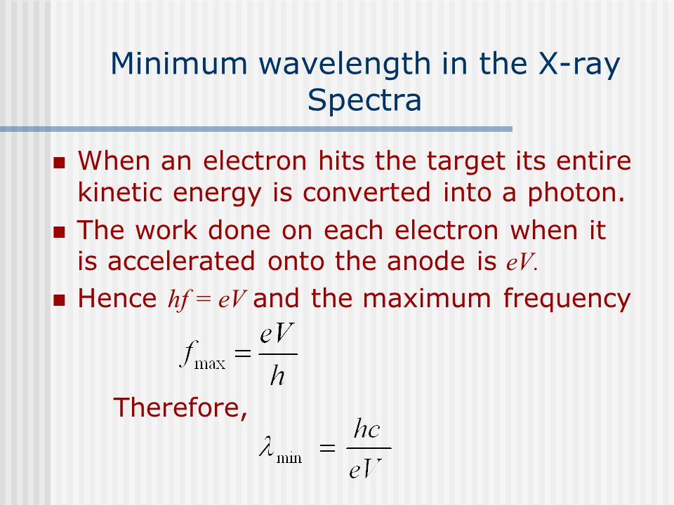 Minimum wavelength in the X-ray Spectra When an electron hits the target its entire kinetic energy is converted into a photon. The work done on each e