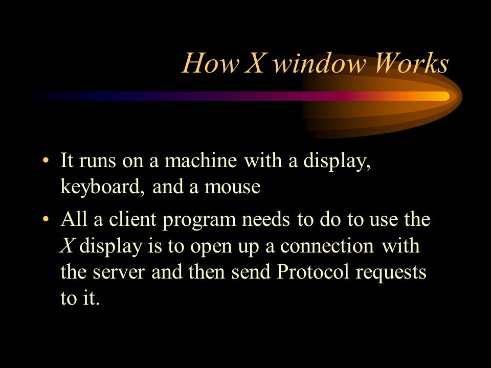 How X window Works It runs on a machine with a display, keyboard, and a mouse All a client program needs to do to use the X display is to open up a connection with the server and then send Protocol requests to it.