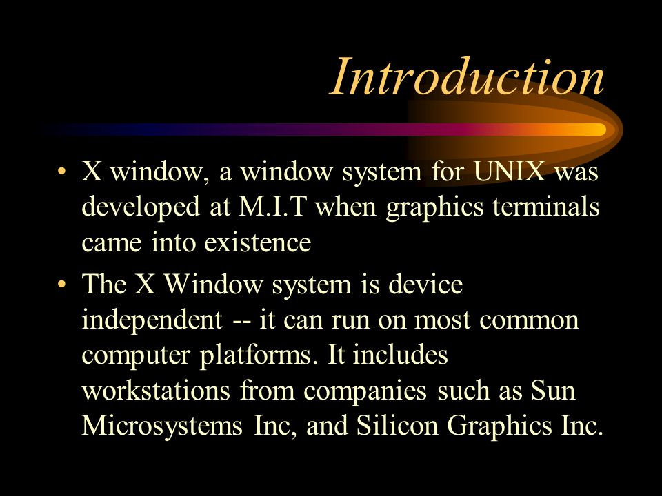 Introduction X window, a window system for UNIX was developed at M.I.T when graphics terminals came into existence The X Window system is device independent -- it can run on most common computer platforms.