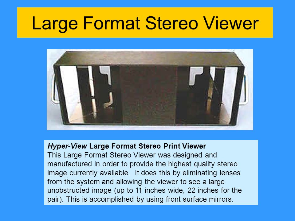 Large Format Stereo Viewer Hyper-View Large Format Stereo Print Viewer This Large Format Stereo Viewer was designed and manufactured in order to provide the highest quality stereo image currently available.