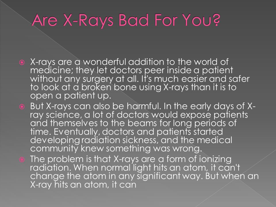  X-rays are a wonderful addition to the world of medicine; they let doctors peer inside a patient without any surgery at all.