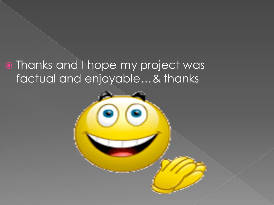  Thanks and I hope my project was factual and enjoyable…& thanks