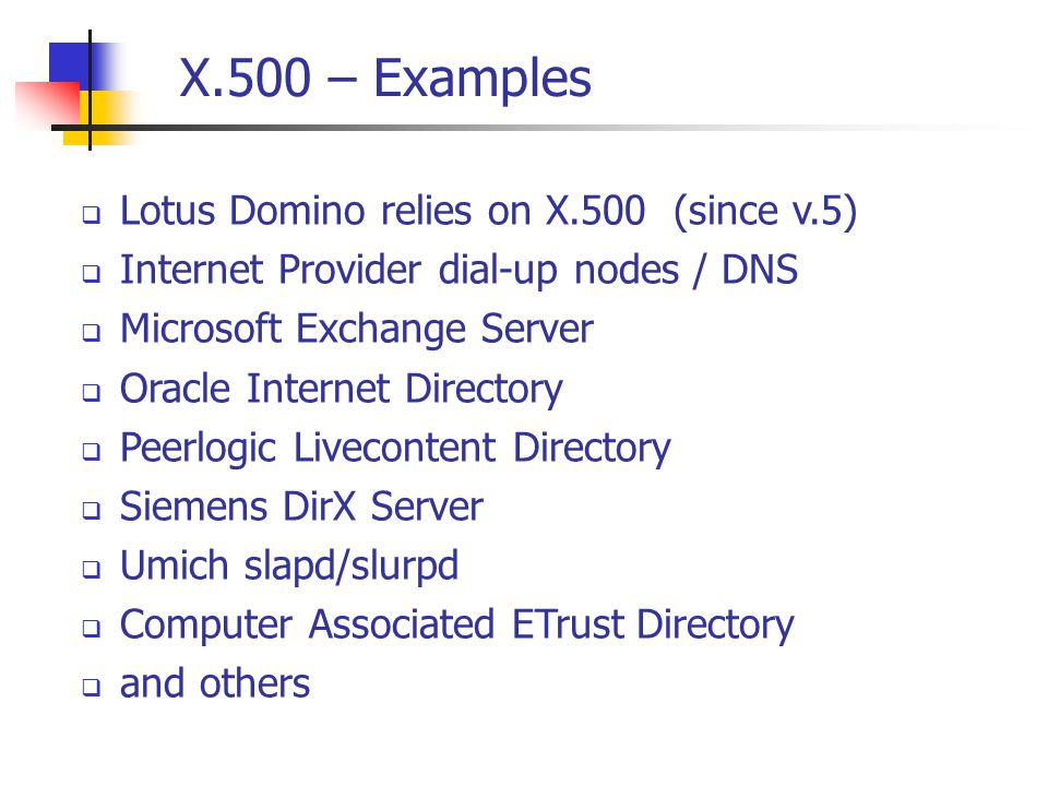 X.500 – Examples  Lotus Domino relies on X.500 (since v.5)  Internet Provider dial-up nodes / DNS  Microsoft Exchange Server  Oracle Internet Directory  Peerlogic Livecontent Directory  Siemens DirX Server  Umich slapd/slurpd  Computer Associated ETrust Directory  and others