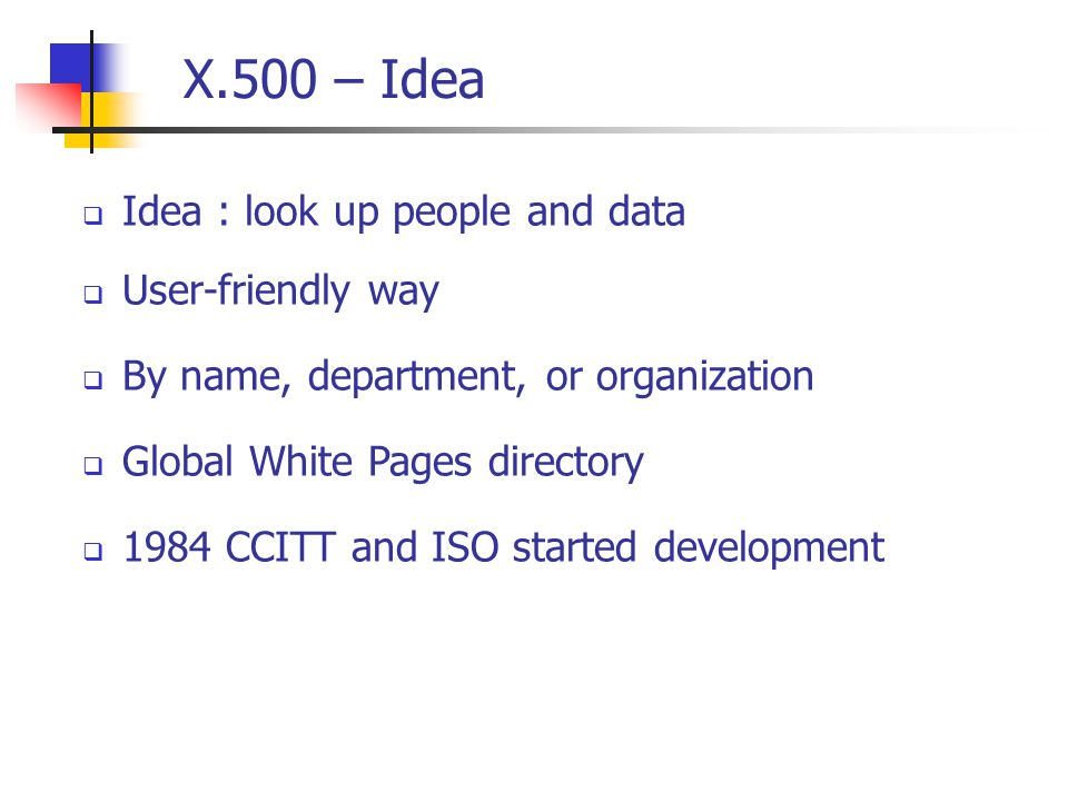 X.500 – Idea  Idea : look up people and data  User-friendly way  By name, department, or organization  Global White Pages directory  1984 CCITT and ISO started development