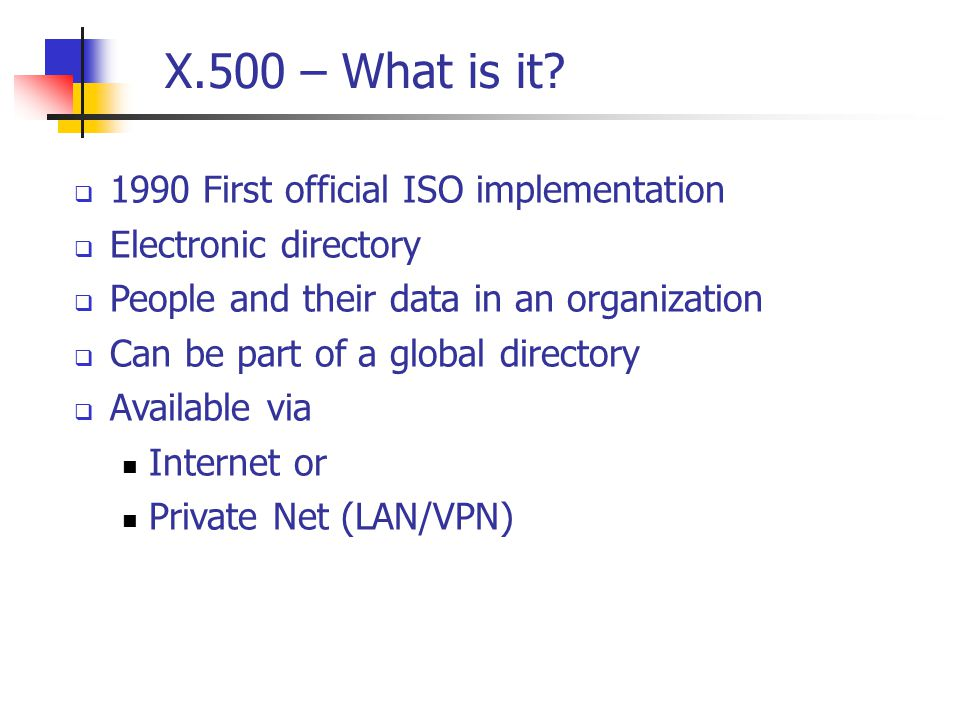 X.500 – Directory Service  Many electronic directories  Organized in a single global directory  organized in a tree  common root directory