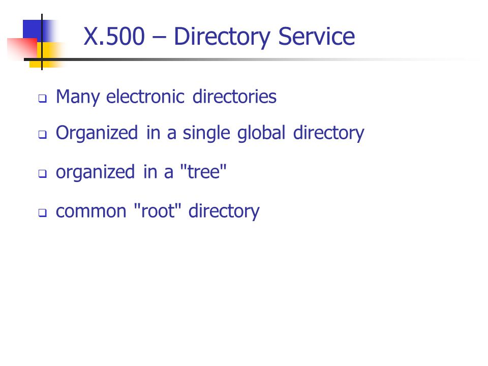 X.500 – Directory Service  Many electronic directories  Organized in a single global directory  organized in a tree  common root directory
