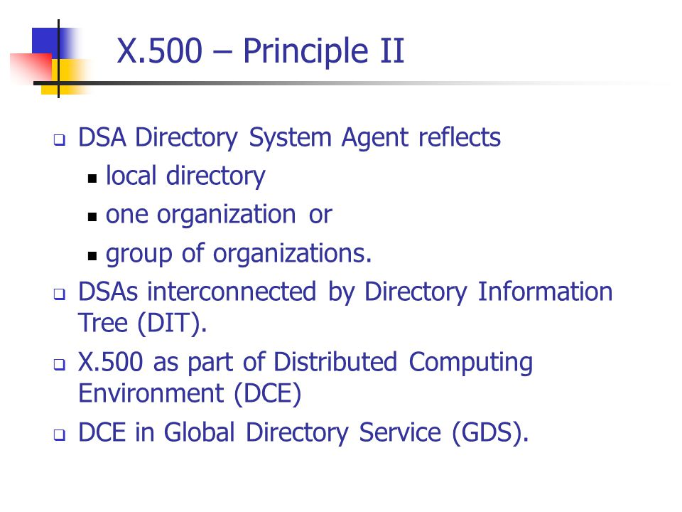 X.500 – Principle II  DSA Directory System Agent reflects local directory one organization or group of organizations.