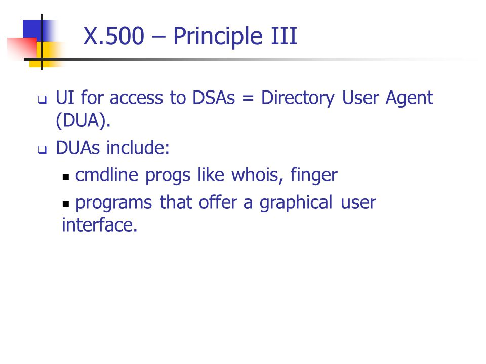 X.500 – Principle III  UI for access to DSAs = Directory User Agent (DUA).