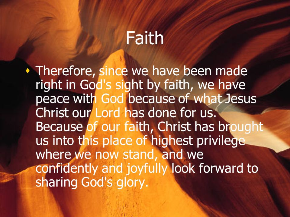 Faith  Therefore, since we have been made right in God s sight by faith, we have peace with God because of what Jesus Christ our Lord has done for us.