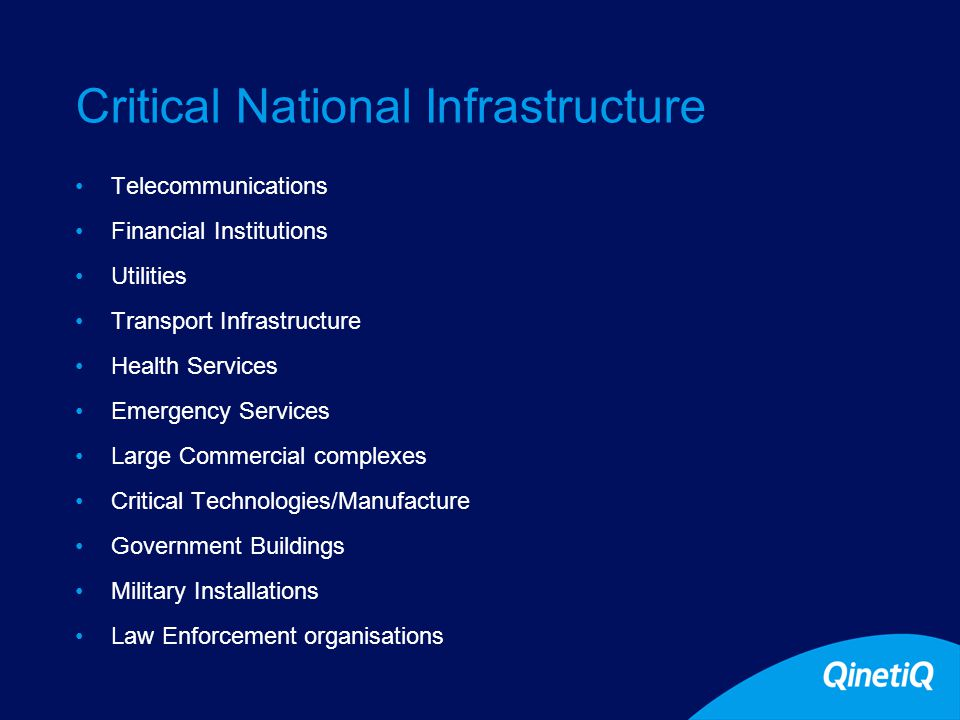 Critical National Infrastructure Telecommunications Financial Institutions Utilities Transport Infrastructure Health Services Emergency Services Large Commercial complexes Critical Technologies/Manufacture Government Buildings Military Installations Law Enforcement organisations