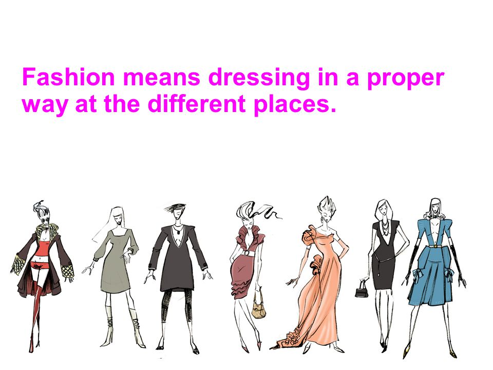 Fashion means dressing in a proper way at the different places.