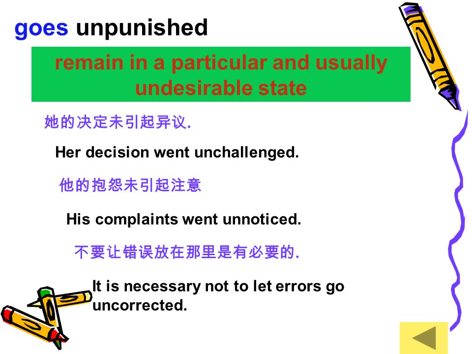 remain in a particular and usually undesirable state goes unpunished 她的决定未引起异议.