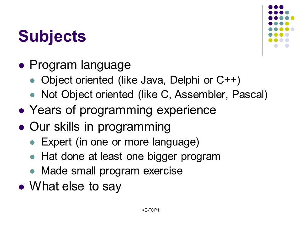 XE-FOP1 Subjects Program language Object oriented (like Java, Delphi or C++) Not Object oriented (like C, Assembler, Pascal) Years of programming expe