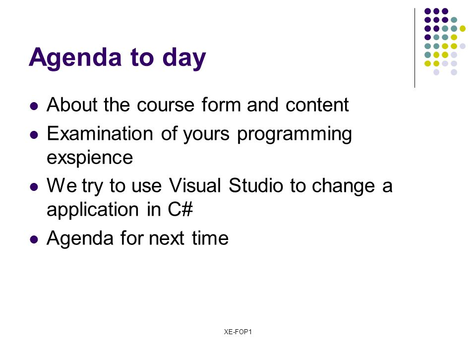 XE-FOP1 Agenda to day About the course form and content Examination of yours programming exspience We try to use Visual Studio to change a application