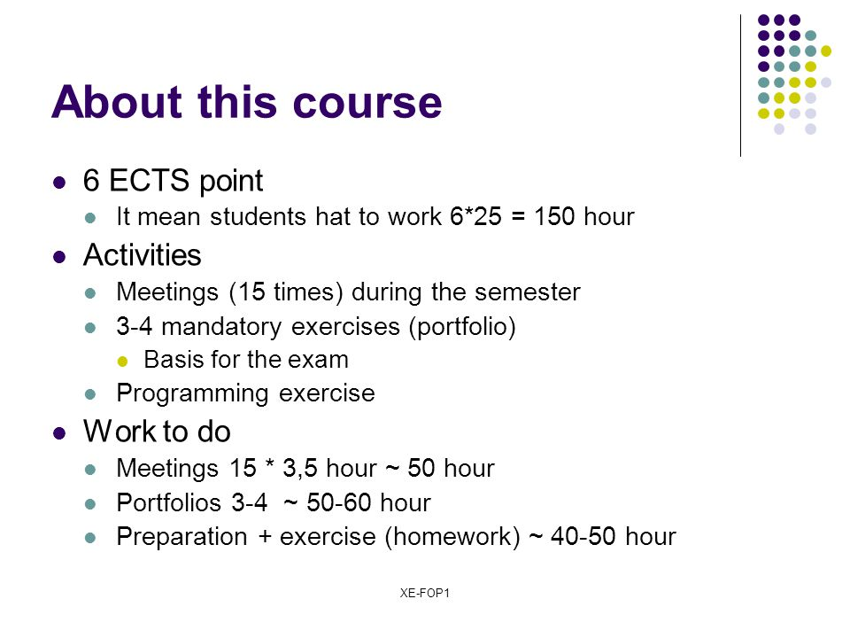 XE-FOP1 About this course 6 ECTS point It mean students hat to work 6*25 = 150 hour Activities Meetings (15 times) during the semester 3-4 mandatory e