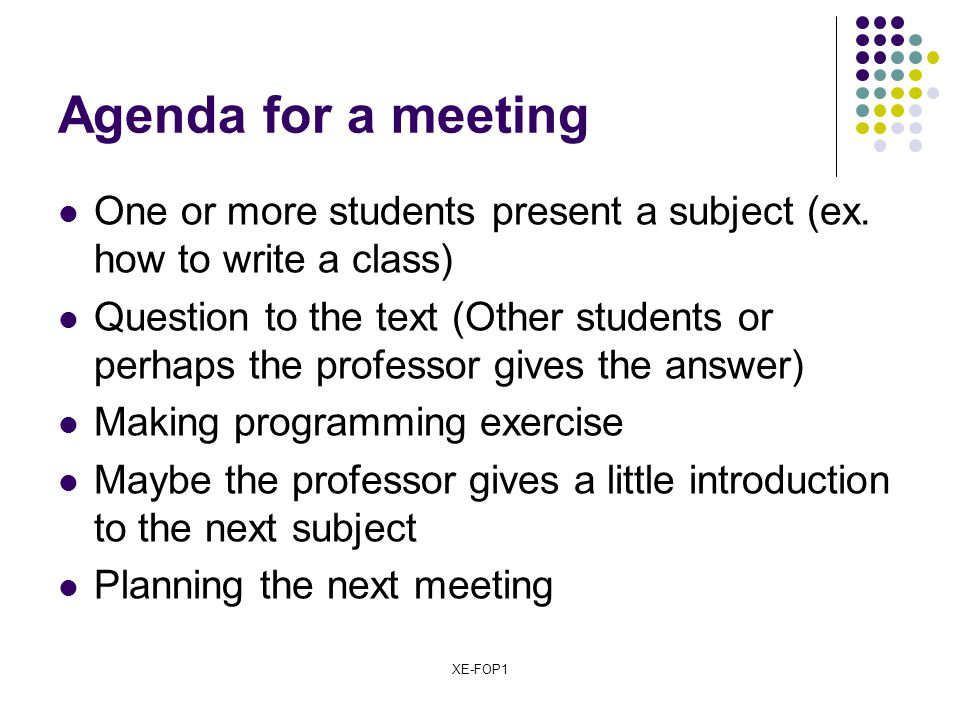 XE-FOP1 Agenda for a meeting One or more students present a subject (ex. how to write a class) Question to the text (Other students or perhaps the pro