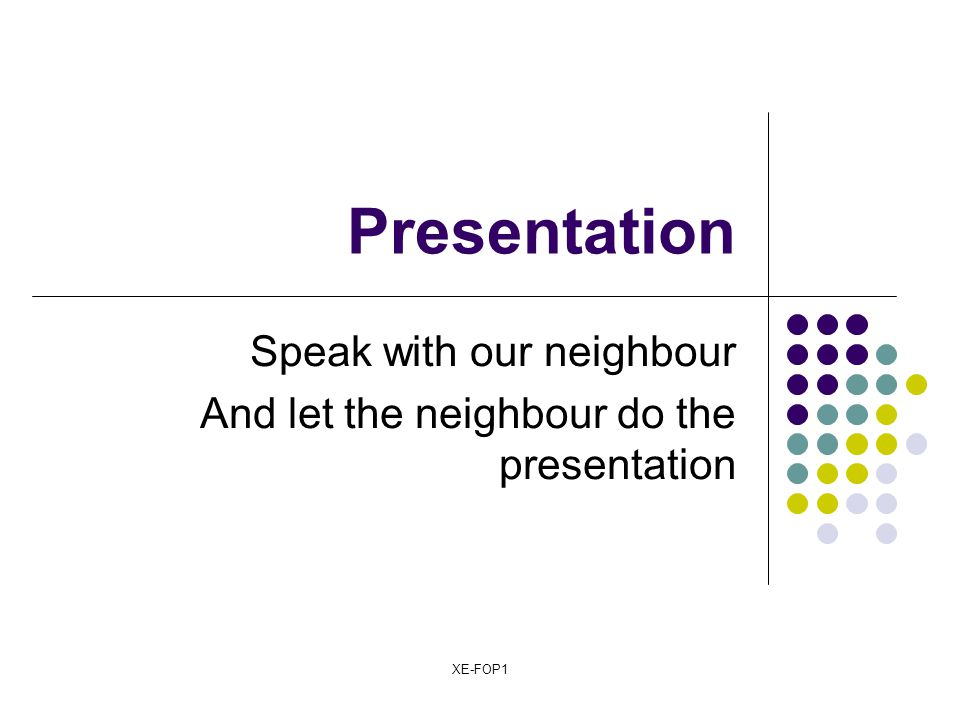 XE-FOP1 Presentation Speak with our neighbour And let the neighbour do the presentation
