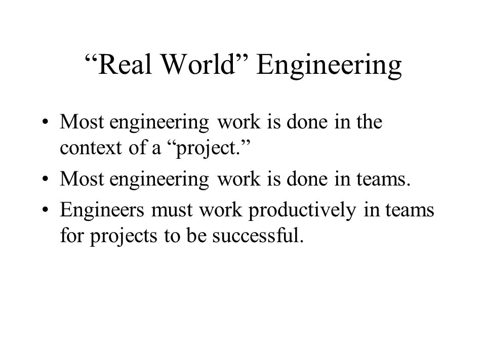 Real World Engineering Most engineering work is done in the context of a project. Most engineering work is done in teams.