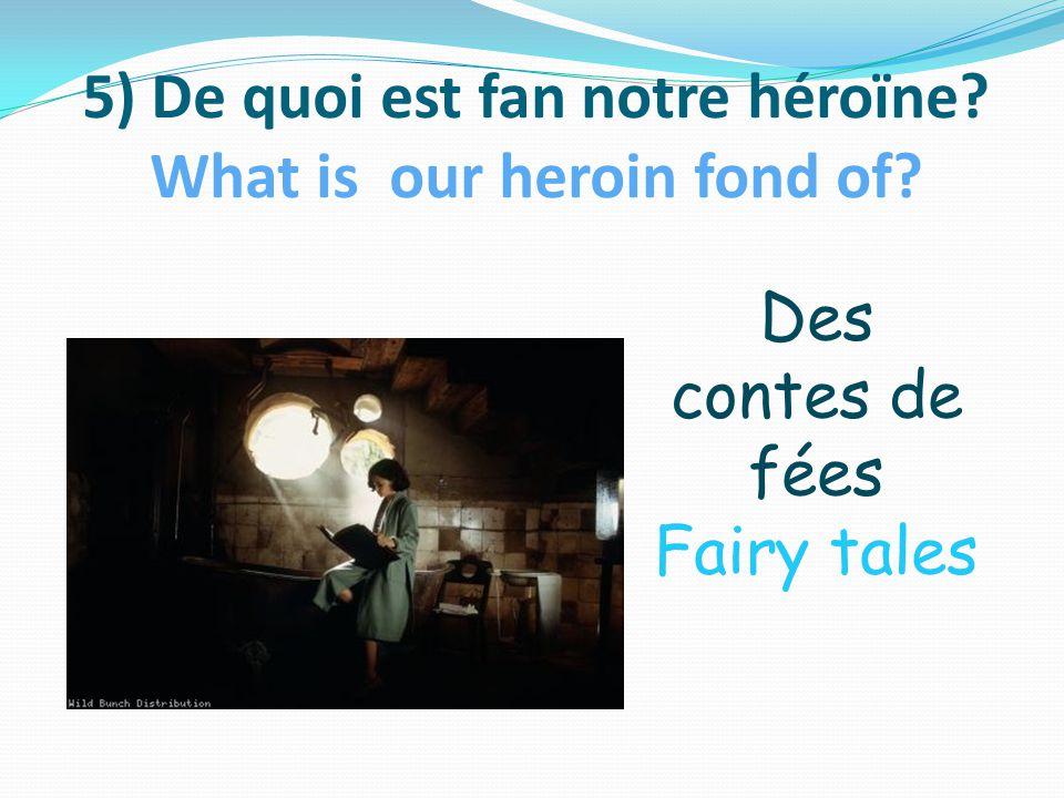 5) De quoi est fan notre héroïne What is our heroin fond of Des contes de fées Fairy tales