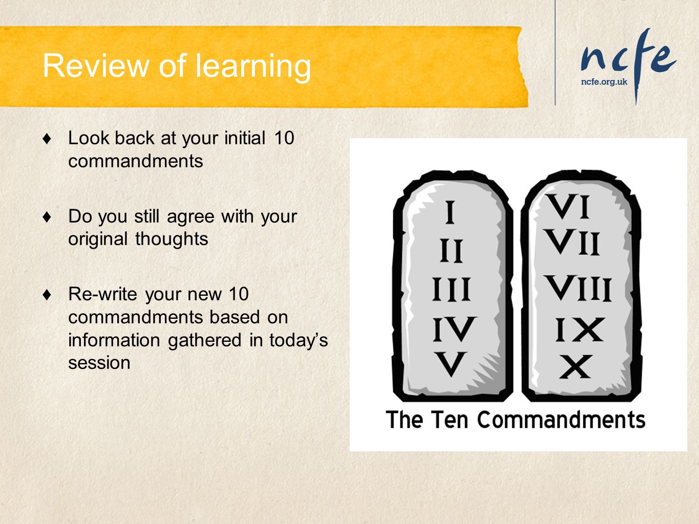 Review of learning ♦Look back at your initial 10 commandments ♦Do you still agree with your original thoughts ♦Re-write your new 10 commandments based
