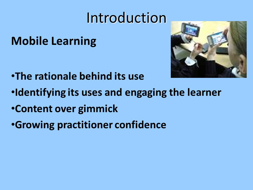 Introduction Mobile Learning The rationale behind its use Identifying its uses and engaging the learner Content over gimmick Growing practitioner confidence