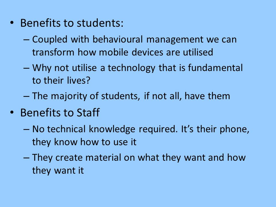 Benefits to students: – Coupled with behavioural management we can transform how mobile devices are utilised – Why not utilise a technology that is fundamental to their lives.