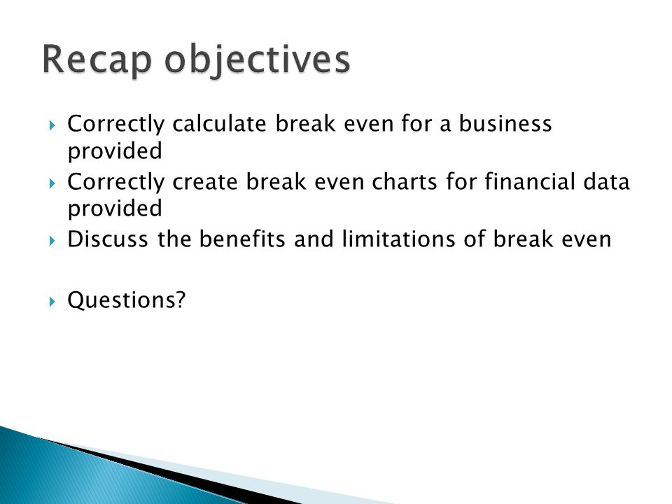  Correctly calculate break even for a business provided  Correctly create break even charts for financial data provided  Discuss the benefits and l