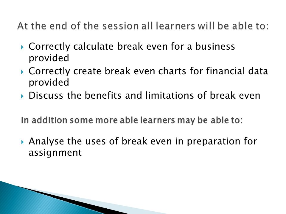  Correctly calculate break even for a business provided  Correctly create break even charts for financial data provided  Discuss the benefits and limitations of break even In addition some more able learners may be able to:  Analyse the uses of break even in preparation for assignment