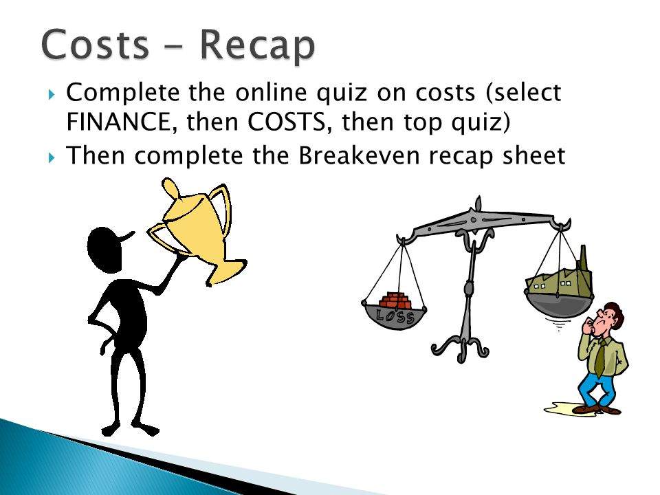  Complete the online quiz on costs (select FINANCE, then COSTS, then top quiz)  Then complete the Breakeven recap sheet
