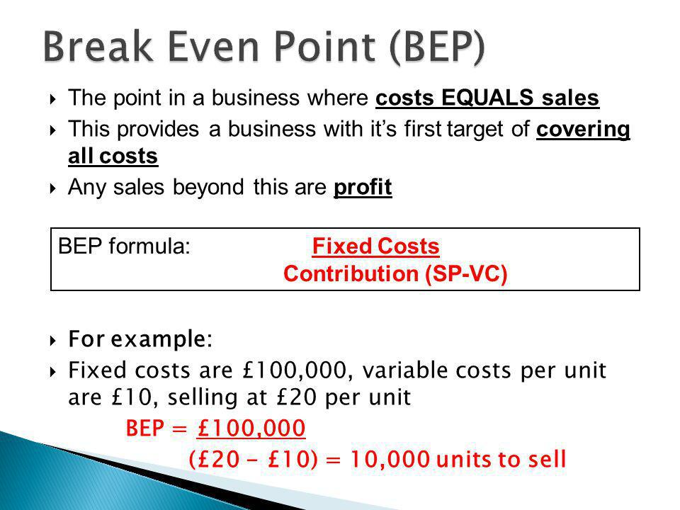  The point in a business where costs EQUALS sales  This provides a business with it's first target of covering all costs  Any sales beyond this are profit  For example:  Fixed costs are £100,000, variable costs per unit are £10, selling at £20 per unit BEP = £100,000 (£20 - £10) = 10,000 units to sell BEP formula: Fixed Costs Contribution (SP-VC)